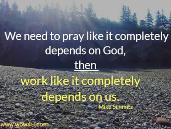 We need to pray like it completely depends on God, then work like it completely depends on us.  Mike Schmitz