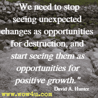 We need to stop seeing unexpected changes as opportunities for destruction, and start seeing them as opportunities for positive growth. David A. Hunter