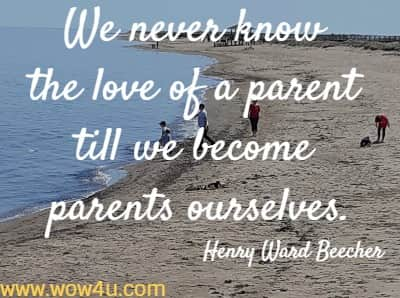 We never know the love of a parent till we become parents ourselves.   Henry Ward Beecher