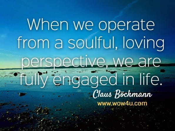 When we operate from a soulful, loving perspective, we are fully engaged in life. Claus Böckmann, Soulful Living
