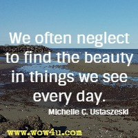 We often neglect to find the beauty in things we see every day. Michelle C. Ustaszeski
