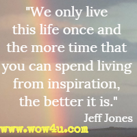 We only live this life once and the more time that you can spend living from inspiration, the better it is. Jeff Jones