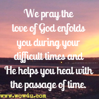 We pray the love of God enfolds you during your difficult times and He helps you heal with the passage of time.