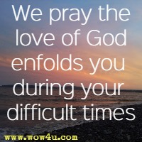 We pray the love of God enfolds you during your difficult times