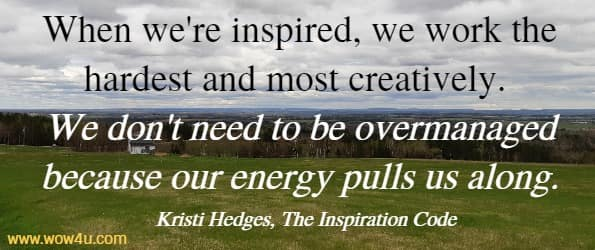 When we're inspired, we work the hardest and most creatively.  We don't need to be overmanaged because our energy pulls us along.  Kristi Hedges, The Inspiration Code