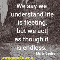 We say we understand life is fleeting, but we act as though it is endless. Marty Cauley