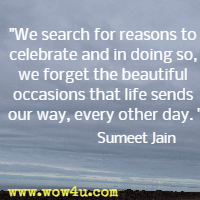 We search for reasons to celebrate and in doing so, we forget the beautiful occasions that life sends our way, every other day. Sumeet Jain