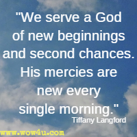We serve a God of new beginnings and second chances. His mercies are new every single morning. Tiffany Langford
