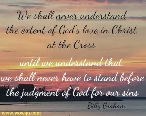 We shall never understand the extent of God's love in Christ at the Cross until we understand that we shall never have to stand before the judgment of God for our sins Billy Graham
