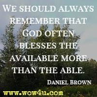 We should always remember that God often blesses the available more than the able. Daniel Brown