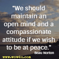 We should maintain an open mind and a compassionate attitude if we wish to be at peace. Beau Norton