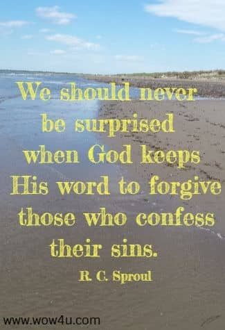 We should never be surprised when God keeps His word to forgive  those who confess their sins.  R. C. Sproul