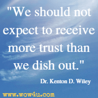 We should not expect to receive more trust than we dish out. Dr. Kenton D. Wiley