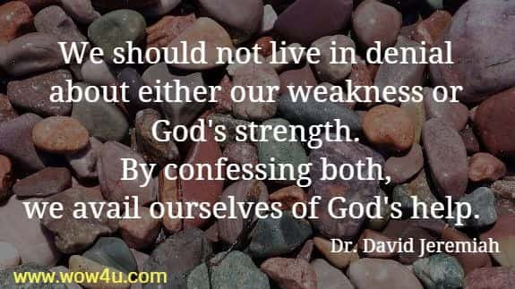 We should not live in denial about either our weakness or  God's strength. By confessing both, we avail ourselves of God's help.  Dr. David Jeremiah