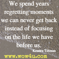 We spend years regretting moments we can never get back instead of focusing on the life we have before us. Kendra Tillman