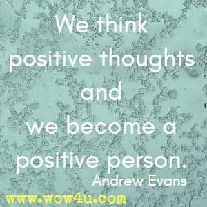 We think positive thoughts and we become a positive person. Andrew Evans