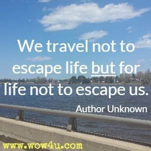 We travel not to escape life but for life not to escape us. Author Unknown