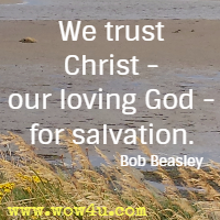 We trust Christ - our loving God - for salvation. Bob Beasley