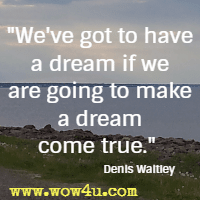 We've got to have a dream if we are going to make a dream come true. Denis Waitley