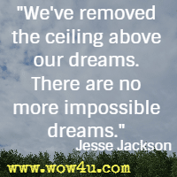 We've removed the ceiling above our dreams. There are no more impossible dreams. Jesse Jackson