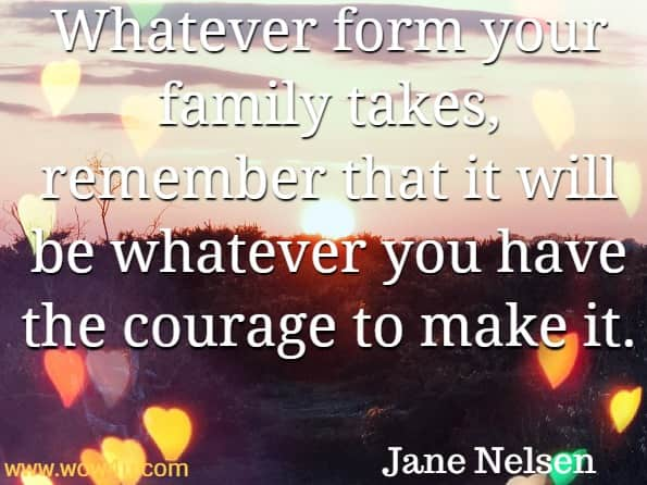 Whatever form your family takes, remember that it will be whatever you have the courage to make it. Jane Nelsen, Positive discipline - the first 3 years