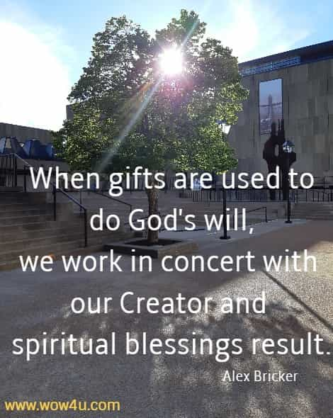 When gifts are used to do God's will, we work in concert with our Creator and spiritual blessings result. Alex Bricker
