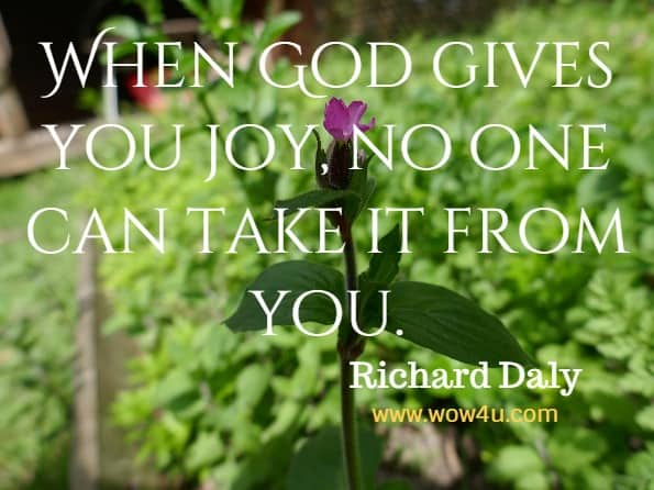 When God gives you joy, no one can take it from you. Richard Daly. God's Little Book of Joy.