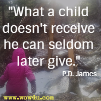 What a child doesn't receive he can seldom later give. P.D. James