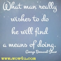What man really wishes to do he will find a means of doing. George Bernard Shaw