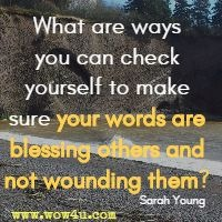 What are ways you can check yourself to make sure your words are blessing others and not wounding them? Sarah Young