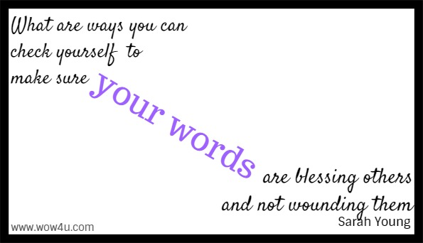 What are ways you can check yourself to make sure your words are blessing others and not wounding them  Sarah Young