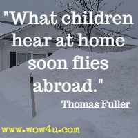 What children hear at home soon flies abroad. Thomas Fuller