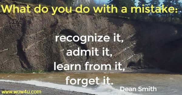 What do you do with a mistake: recognize it, admit it, learn from it, forget it. Dean Smith
