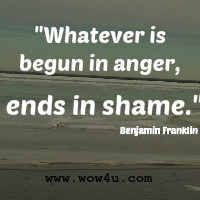 Whatever is begun in anger, ends in shame.
