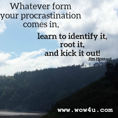 Whatever form your procrastination comes in, learn to identify it, root it, and kick it out! Jim Howard
