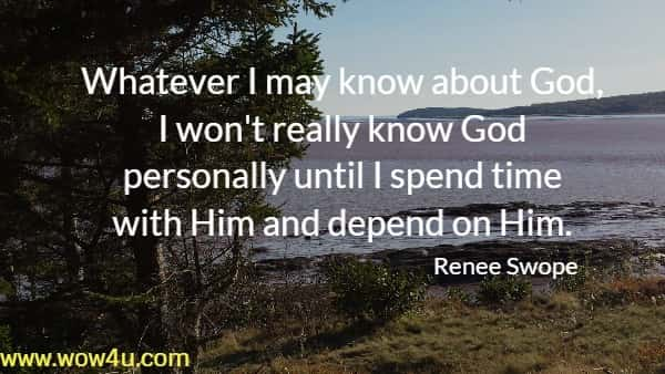 Whatever I may know about God, I won't really know God  personally until I spend time with Him and depend on Him.    Renee Swope