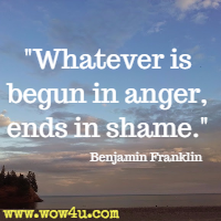 Whatever is begun in anger, ends in shame. Benjamin Franklin
