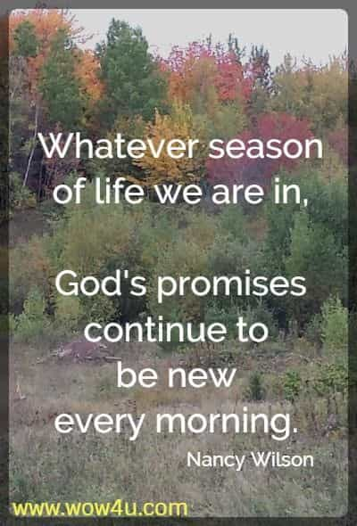 Whatever season of life we are in, God's promises continue to be  new every morning.  Nancy Wilson