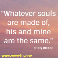 Whatever souls are made of, his and mine are the same. Emily Bronte
