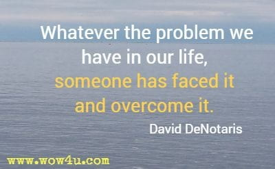 Whatever the problem we have in our life, someone has faced it and overcome it. David DeNotaris
