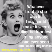 Whatever trouble she was in, Lucy could make it seem like the funniest thing anyone had ever seen. Pam Pollack; Meg Belviso