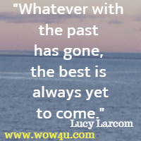 Whatever with the past has gone, the best is always yet to come. Lucy Larcom
