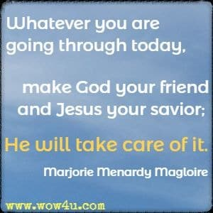 Whatever you are going through today, make God your friend and Jesus your savior; He will take care of it.  Marjorie Menardy Magloire