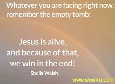 Whatever you are facing right now, remember the empty tomb: Jesus is alive, and because of that, we win in the end!  Sheila Walsh