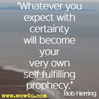 Whatever you expect with certainty will become your very own self fulfilling prophecy. Bob Herring