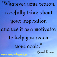 Whatever your reason, carefully think about your inspiration and  use it as a motivator to help you reach your goals.