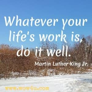 Whatever your life's work is, do it well. Martin Luther King Jr.