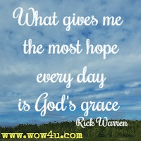 What gives me the most hope every day is God's grace Rick Warren