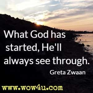 What God has started, He'll always see through.  Greta Zwaan