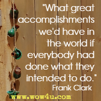 What great accomplishments we'd have in the world if everybody had done what they intended to do. Frank Clark